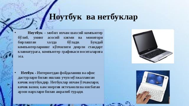 Ноутбук ва нетбуклар   Ноутбук – мобил ихчам шахсий компьютер бўлиб, унинг асосий қисми ва монитори бирлашган ҳолда бўлади. Бундай компьютерларнинг кўпчилиги деярли стандарт клавиатурага, компьютер графикаси воситаларига эга.