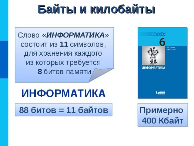 Байты и килобайты Слово « ИНФОРМАТИКА »  состоит из 11 символов,  для хранения каждого  из которых требуется  8 битов памяти ИНФОРМАТИКА 88 битов = 11 байтов Примерно  400 Кбайт