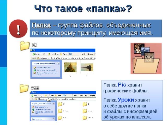 Что такое «папка»? ! Папка  – группа файлов, объединенных  по некоторому принципу, имеющая имя. Папка Pic  хранит графические файлы. Папка Уроки хранит  в себе другие папки  и файлы с информацией об уроках по классам.