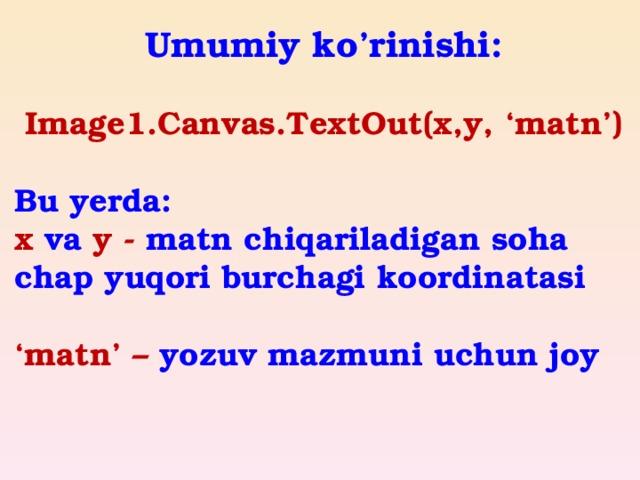 Umumiy ko'rinishi:  Image1.Canvas.TextOut(x,y, 'matn')  Bu yerda: x va y - matn chiqariladigan soha chap yuqori burchagi koordinatasi  ' matn' – yozuv mazmuni uchun joy