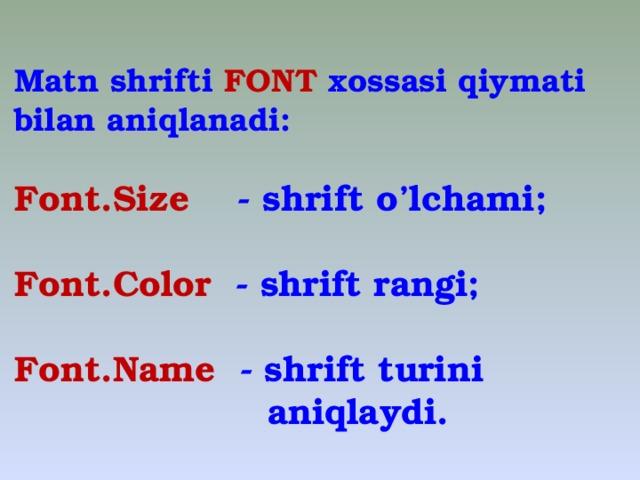 Matn  shrifti FONT xossasi qiymati bilan aniqlanadi:  Font.Size - shrift o'lchami;  Font.Color - shrift rangi;  Font.Name - shrift turini  aniqlaydi.