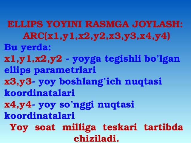 ELLIPS YOYINI RASMGA JOYLASH: ARC(x1,y1,x2,y2,x3,y3,x4,y4) Bu yerda: x1,y1,x2,y2 - yoyga tegishli bo'lgan ellips parametrlari x3,y3 - yoy boshlang'ich nuqtasi koordinatalari x4,y4 - yoy so'nggi nuqtasi koordinatalari Yoy soat milliga teskari tartibda chiziladi.