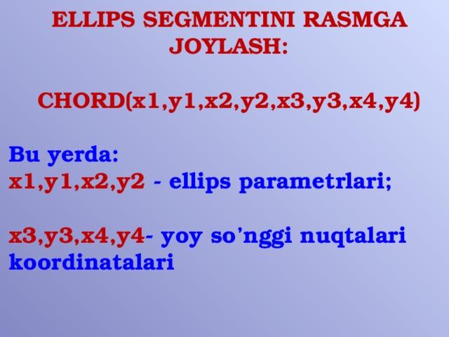 ELLIPS SEGMENTINI RASMGA JOYLASH:  CHORD(x1,y1,x2,y2,x3,y3,x4,y4)  Bu yerda: x1,y1,x2,y2 - ellips parametrlari;  x3,y3,x4,y4 - yoy so'nggi nuqtalari koordinatalari