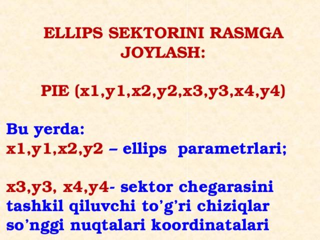 ELLIPS SEKTORINI RASMGA JOYLASH:  PIE (x1,y1,x2,y2,x3,y3,x4,y4)  Bu yerda: x1,y1,x2,y2 – ellips parametrlari;  x3,y3, x4,y4 - sektor chegarasini tashkil qiluvchi to'g'ri chiziqlar so'nggi nuqtalari koordinatalari