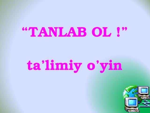 """"""" TANLAB OL !""""  ta'limiy o'yin"""