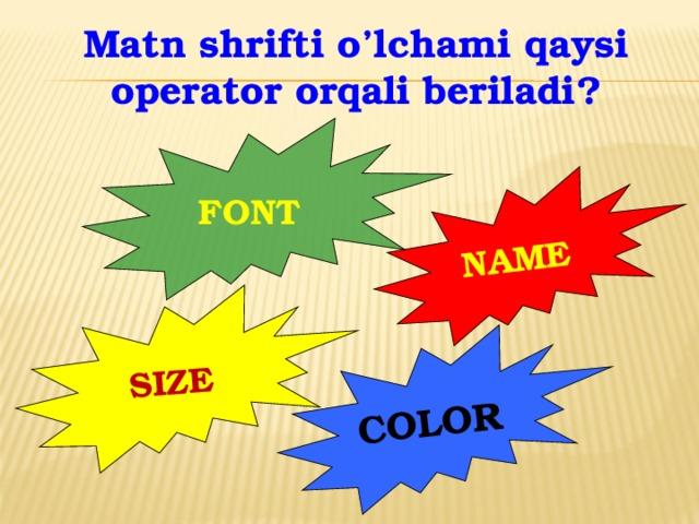 SIZE COLOR NAME Matn shrifti o'lchami qaysi operator orqali beriladi? FONT