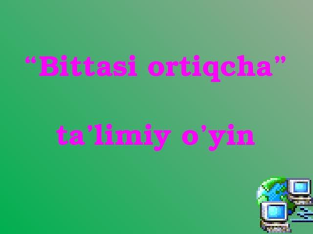 """"""" Bittasi ortiqcha""""  ta'limiy o'yin"""