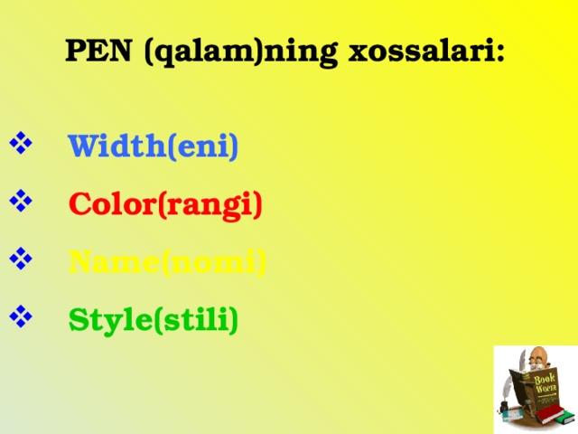 PEN (qalam)ning xossalari:   Width(eni)  Color(rangi)  Name(nomi)  Style(stili)