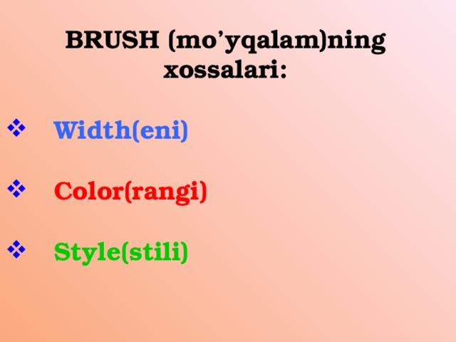 BRUSH (mo'yqalam)ning xossalari:   Width(eni)   Color(rangi)