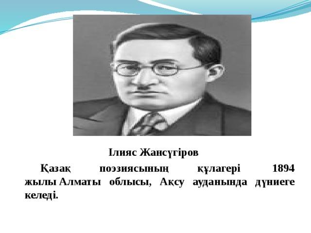 Ілияс Жансүгіров   Қазақ поэзиясының құлагері 1894 жылыАлматы облысы, Ақсу ауданында дүниеге келеді.