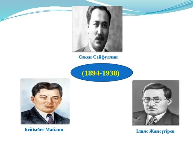 Сәкен Сейфуллин (1894-1938) (1894-138) Бейімбет Майлин Ілияс Жансүгіров