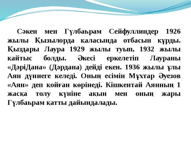 Сәкен мен Гүлбаһрам Сейфуллиндер 1926 жылы Қызылорда қаласында отбасын құрды. Қыздары Лаура 1929 жылы туып, 1932 жылы қайтыс болды. Әкесі еркелетіп Лаураны «ДәріДана» (Дәрдана) дейді екен. 1936 жылы ұлы Аян дүниеге келеді. Оның есімін Мұхтар Әуезов «Аян» деп қойған көрінеді. Кішкентай Аянның 1 жасқа толу күніне ақын мен оның жары Гүлбаһрам қатты дайындалады.