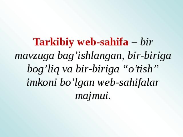 """Tarkibiy web-sahifa  – bir mavzuga bag'ishlangan, bir-biriga bog'liq va bir-biriga """"o'tish"""" imkoni bo'lgan web-sahifalar majmui."""