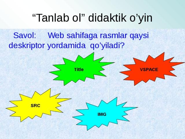 """"""" Tanlab ol"""" didaktik o'yin  Savol: Web sahifaga rasmlar qaysi deskriptor yordamida qo'yiladi? Title VSPACE SRC IMG"""