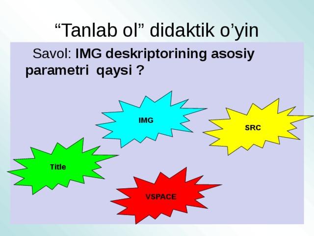 """"""" Tanlab ol"""" didaktik o'yin  Savol: IMG deskriptorining asosiy parametri qaysi ?  IMG SRC Title VSPACE"""