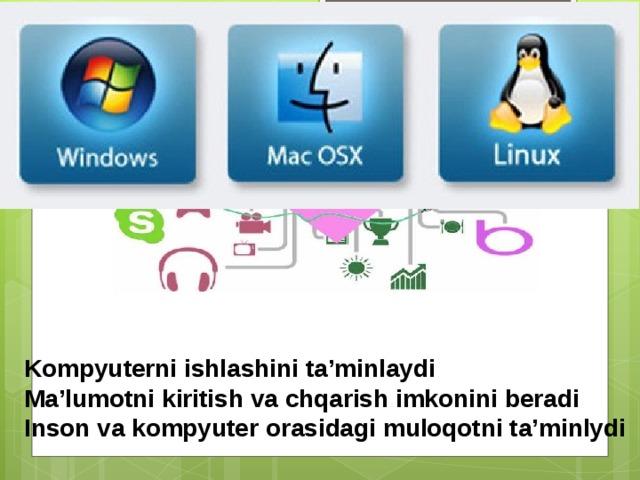 Operatsion sistema Kompyuterni ishlashini ta'minlaydi Ma'lumotni kiritish va chqarish imkonini beradi Inson va kompyuter orasidagi muloqotni ta'minlydi