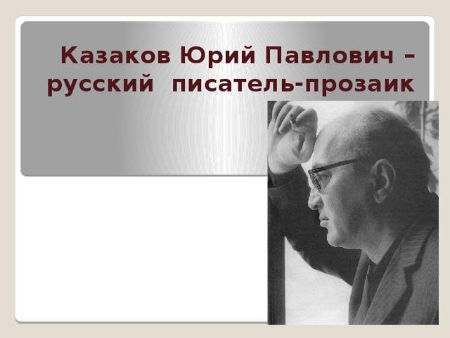 Казаков Юрий Павлович – русский писатель-прозаик ( 1927-1982 )
