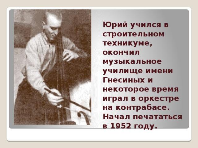 Юрий учился в строительном техникуме, окончил музыкальное училище имени Гнесиных и некоторое время играл в оркестре на контрабасе. Начал печататься в 1952 году.
