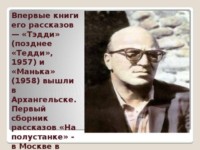Впервые книги его рассказов — «Тэдди» (позднее «Тедди», 1957) и «Манька» (1958) вышли в Архангельске. Первый сборник рассказов «На полустанке» - в Москве в 1959 г.