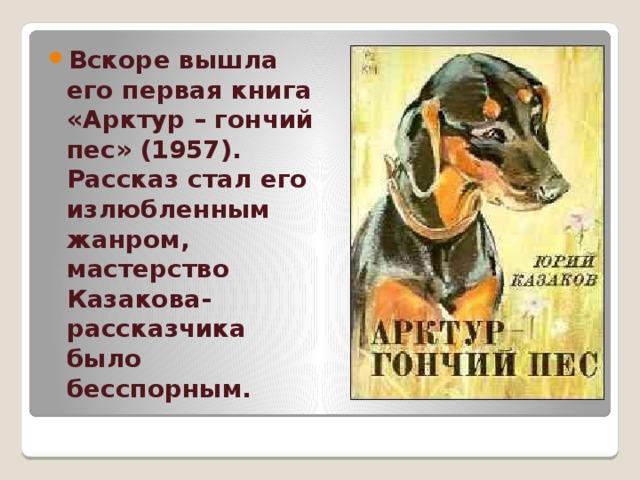 Вскоре вышла его первая книга «Арктур – гончий пес» (1957). Рассказ стал его излюбленным жанром, мастерство Казакова-рассказчика было бесспорным.