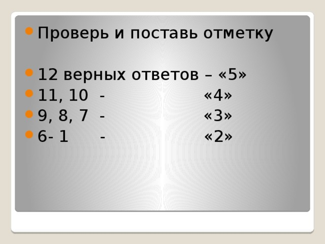 Проверь и поставь отметку 12 верных ответов – «5» 11, 10 - «4» 9, 8, 7 - «3» 6- 1 - «2»