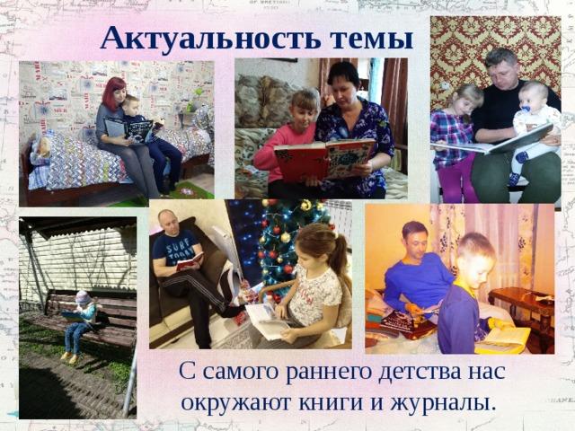 Актуальность темы С самого раннего детства нас окружают книги и журналы.
