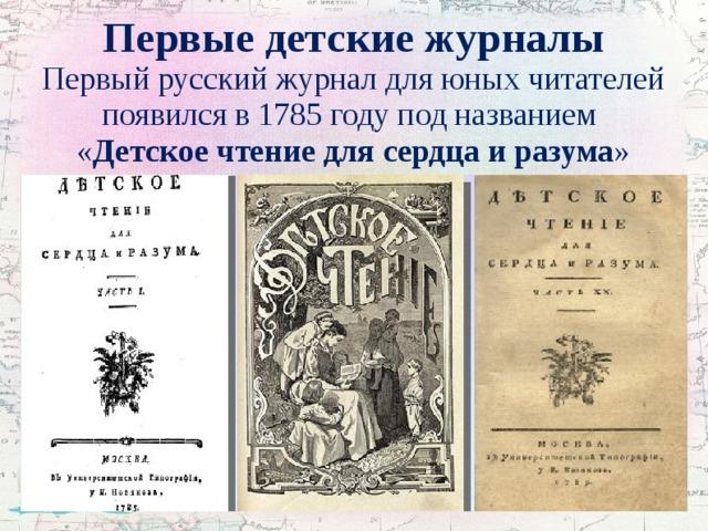 Первые детские журналы  Первый русский журнал для юных читателей появился в 1785 году под названием  « Детское чтение для сердца и разума »