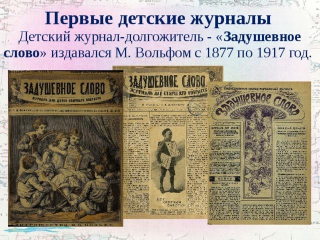 Первые детские журналы   Детский журнал-долгожитель - « Задушевное слово »издавался М. Вольфом с 1877 по 1917 год.