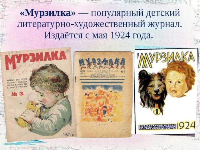 «Мурзилка» — популярный детский литературно-художественный журнал. Издаётся смая1924 года.
