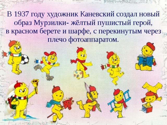 В1937 году художник Каневский создал новый образ Мурзилки- жёлтый пушистый герой, вкрасном берете ишарфе, сперекинутым через плечо фотоаппаратом.