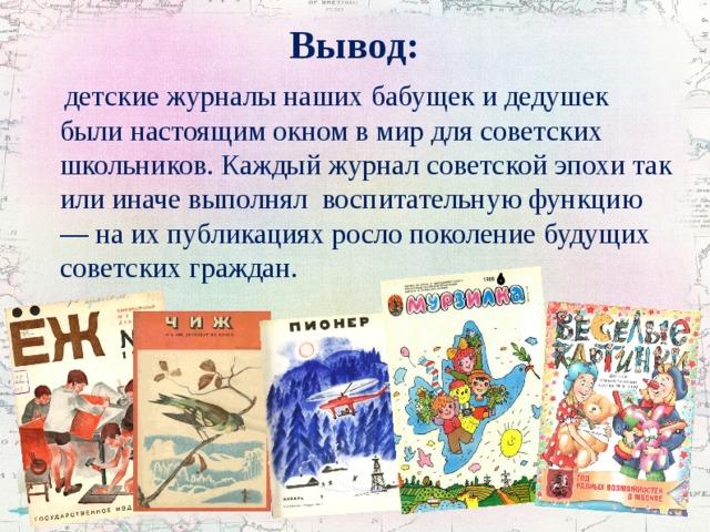 Вывод:  детские журналы наших бабущек и дедушек были настоящим окном в мир для советских школьников. Каждый журнал советской эпохи так или иначе выполнял воспитательную функцию — на их публикациях росло поколение будущих советских граждан.
