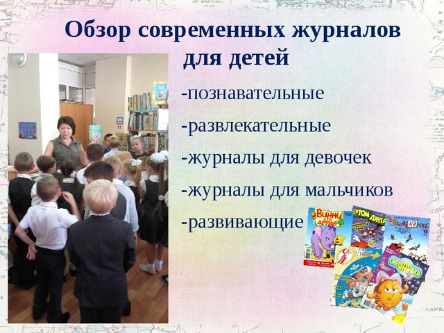 Обзор современных журналов  для детей -познавательные -развлекательные -журналы для девочек -журналы для мальчиков -развивающие