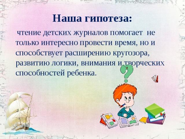 Наша гипотеза:  чтение детских журналов помогает не только интересно провести время, но и способствует расширению кругозора, развитию логики, внимания и творческих способностей ребенка.