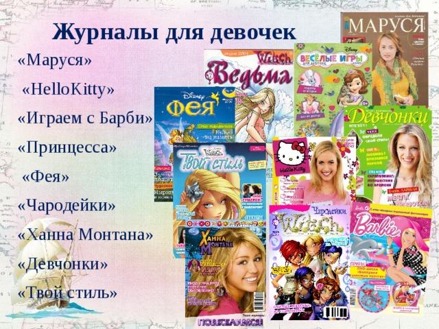 Журналы для девочек «Маруся»  «HelloKitty» «Играем с Барби» «Принцесса»  «Фея» «Чародейки» «Ханна Монтана» «Девчонки» «Твой стиль»