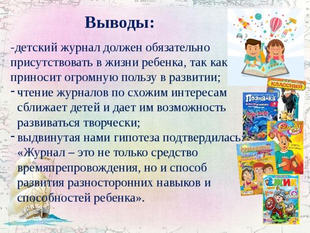 Выводы: -детский журнал должен обязательно присутствовать в жизни ребенка, так как приносит огромную пользу в развитии;