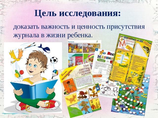 Цель исследования:  доказать важность и ценность присутствия журнала в жизни ребенка.