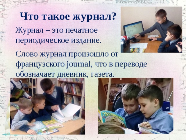 Что такое журнал?  Журнал – это печатное периодическое издание.  Слово журнал произошло от французского journal, что в переводе обозначает дневник, газета.