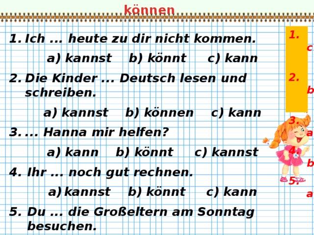 können 1. c 2. b 3. a 4. b 5. a   Ich ... heute zu dir nicht kommen. a) kannst b) könnt c) kann Die Kinder ... Deutsch lesen und schreiben. a) kannst b) können c) kann ... Hanna mir helfen? a) kann b) könnt c) kannst Ihr ... noch gut rechnen. kannst b) könnt c) kann Du ... die Großeltern am Sonntag besuchen. a) kannst b) könnt c) kann