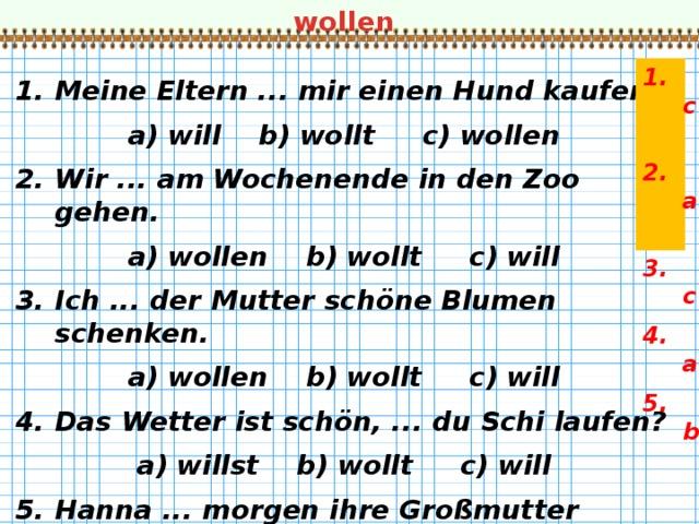 wollen 1. c 2. a 3. c 4. a 5. b   Meine Eltern ... mir einen Hund kaufen. a) will b) wollt c) wollen Wir ... am Wochenende in den Zoo gehen. a) wollen b) wollt c) will Ich ... der Mutter schöne Blumen schenken. a) wollen b) wollt c) will Das Wetter ist schön, ... du Schi laufen? a) willst b) wollt c) will Hanna ... morgen ihre Großmutter besuchen. a) wollen b) will c) wollt