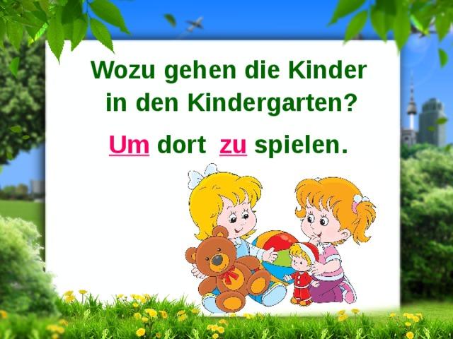 Wozu gehen die Kinder in den Kindergarten? Um dort zu spielen.