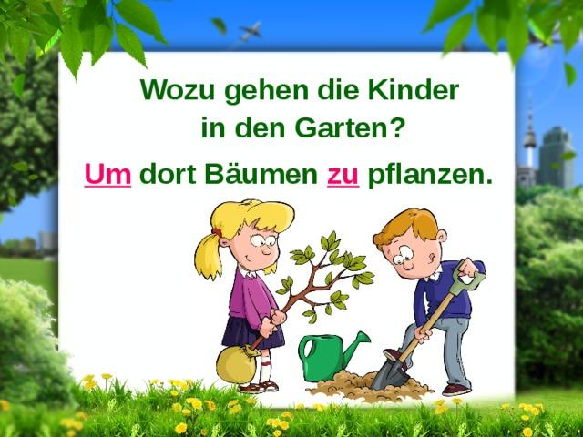 Wozu gehen die Kinder in den Garten? Um dort Bäumen zu pflanzen.