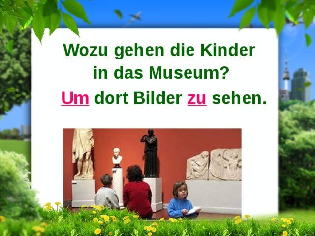 Wozu gehen die Kinder in das Museum? Um dort Bilder zu sehen.