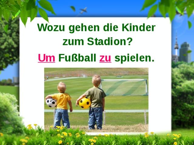 Wozu gehen die Kinder zum Stadion? Um Fußball zu spielen.