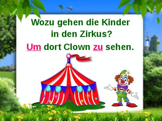 Wozu gehen die Kinder in den Zirkus? Um dort Clown zu sehen.