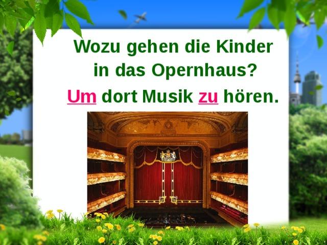 Wozu gehen die Kinder in das Opernhaus? Um dort Musik zu hören.