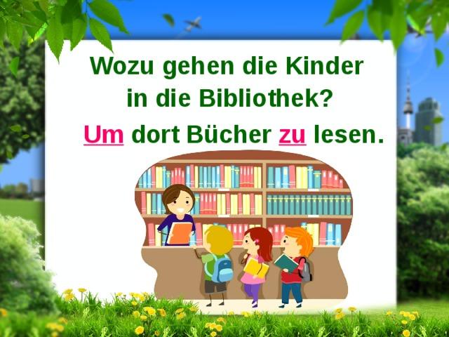 Wozu gehen die Kinder in die Bibliothek? Um dort Bücher zu lesen.