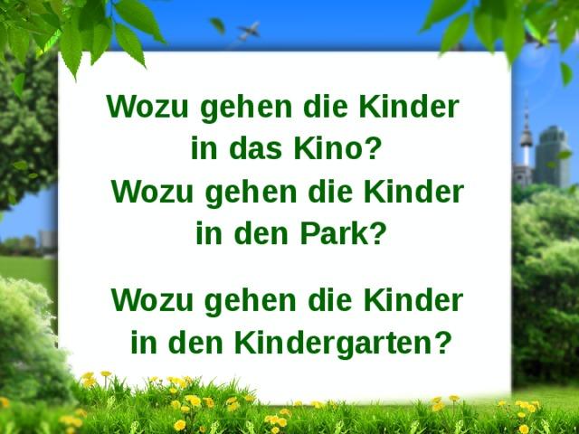 Wozu gehen die Kinder in das Kino? Wozu gehen die Kinder in den Park?  Wozu gehen die Kinder in den Kindergarten?