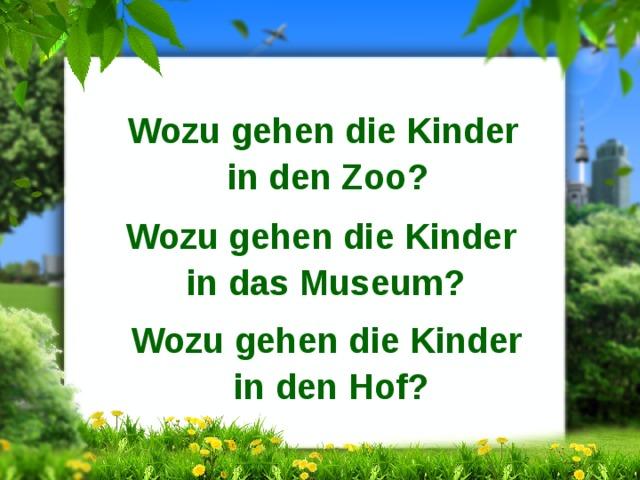 Wozu gehen die Kinder in den Zoo? Wozu gehen die Kinder in das Museum? Wozu gehen die Kinder in den Hof?