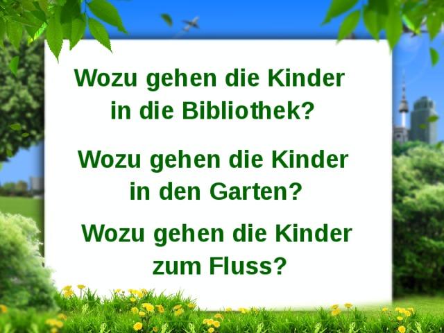Wozu gehen die Kinder in die Bibliothek? Wozu gehen die Kinder in den Garten? Wozu gehen die Kinder zum Fluss?