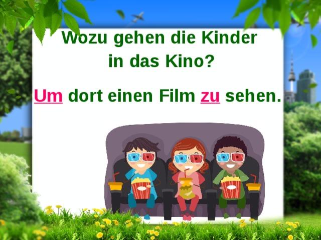 Wozu gehen die Kinder in das Kino?  Um dort einen Film zu sehen.